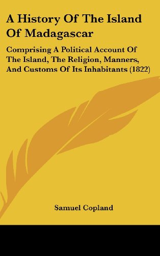 9781120252173: A History Of The Island Of Madagascar: Comprising A Political Account Of The Island, The Religion, Manners, And Customs Of Its Inhabitants (1822)