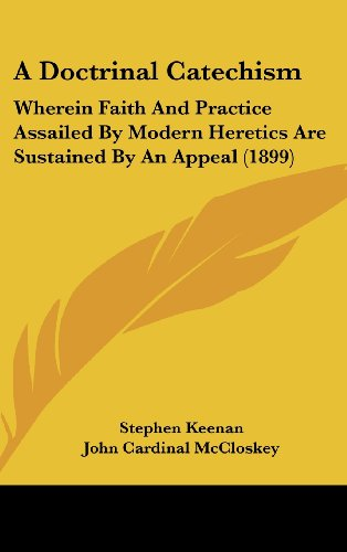 9781120252975: A Doctrinal Catechism: Wherein Faith And Practice Assailed By Modern Heretics Are Sustained By An Appeal (1899)