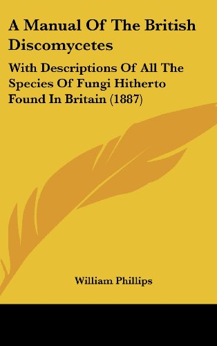 9781120260116: A Manual Of The British Discomycetes: With Descriptions Of All The Species Of Fungi Hitherto Found In Britain (1887)
