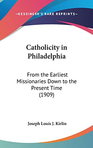 9781120261281: Catholicity in Philadelphia: From the Earliest Missionaries Down to the Present Time (1909)