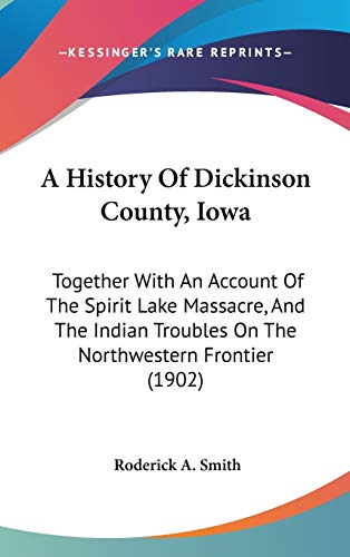 9781120261304: A History Of Dickinson County, Iowa: Together With An Account Of The Spirit Lake Massacre, And The Indian Troubles On The Northwestern Frontier (1902)