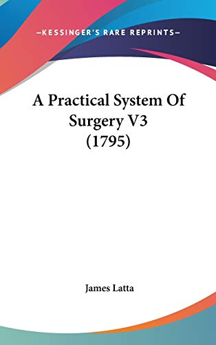 A Practical System Of Surgery V3 (1795): James Latta