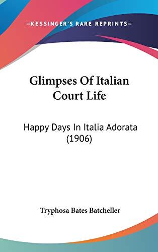 9781120263155: Glimpses Of Italian Court Life: Happy Days In Italia Adorata (1906)