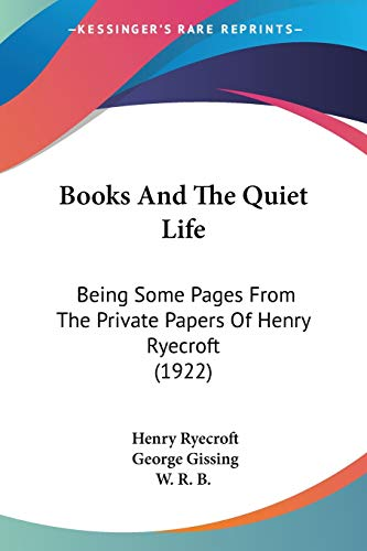9781120267849: Books And The Quiet Life: Being Some Pages From The Private Papers Of Henry Ryecroft (1922)