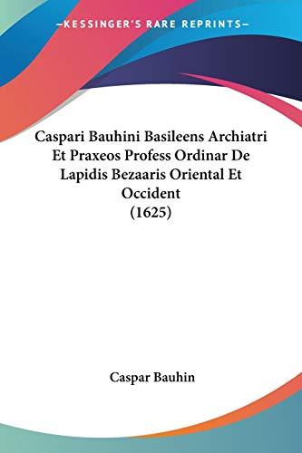 9781120269409: Caspari Bauhini Basileens Archiatri Et Praxeos Profess Ordinar De Lapidis Bezaaris Oriental Et Occident (1625) (Latin Edition)