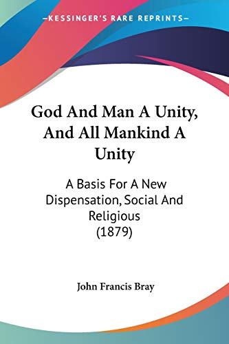 9781120287441: God And Man A Unity, And All Mankind A Unity: A Basis For A New Dispensation, Social And Religious (1879)