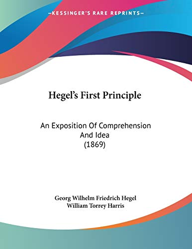 Hegel's First Principle: An Exposition Of Comprehension And Idea (1869) (9781120290731) by Georg Wilhelm Friedrich Hegel