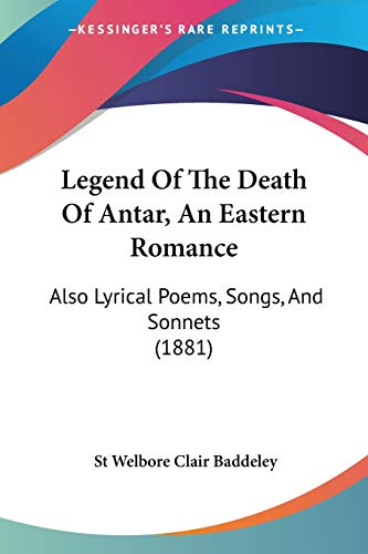 9781120313010: Legend Of The Death Of Antar, An Eastern Romance: Also Lyrical Poems, Songs, And Sonnets (1881)