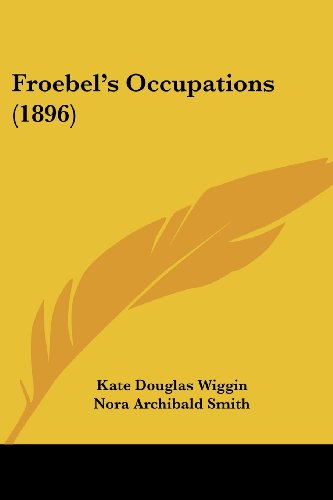 Froebel's Occupations (1896) (9781120340108) by Kate Douglas Wiggin; Nora Archibald Smith