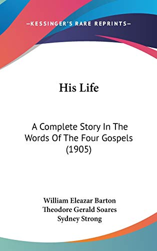 9781120362780: His Life: A Complete Story In The Words Of The Four Gospels (1905)