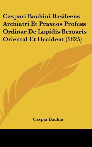 9781120376435: Caspari Bauhini Basileens Archiatri Et Praxeos Profess Ordinar De Lapidis Bezaaris Oriental Et Occident (1625) (Latin Edition)