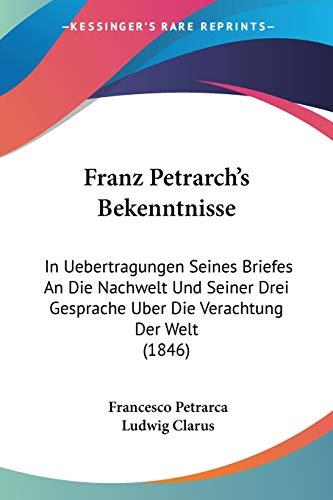 Franz Petrarch's Bekenntnisse: In Uebertragungen Seines Briefes An Die Nachwelt Und Seiner Drei Gesprache Uber Die Verachtung Der Welt (1846) (German Edition) (1120452244) by Petrarca, Francesco; Clarus, Ludwig