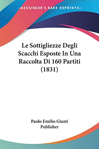 9781120457141: Le Sottigliezze Degli Scacchi Esposte in Una Raccolta Di 160 Partiti (1831)