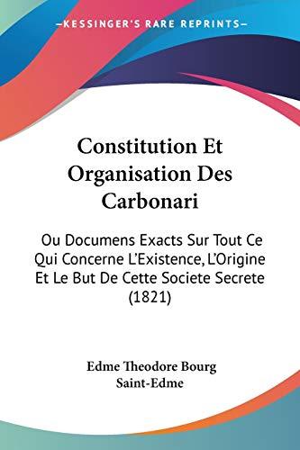 9781120459732: Constitution Et Organisation Des Carbonari: Ou Documens Exacts Sur Tout Ce Qui Concerne L'Existence, L'Origine Et Le But de Cette Societe Secrete (182