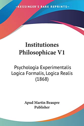 Institutiones Philosophicae V1 Psychologia Experimentalis Logica Formalis: Apud Martin Beaupre