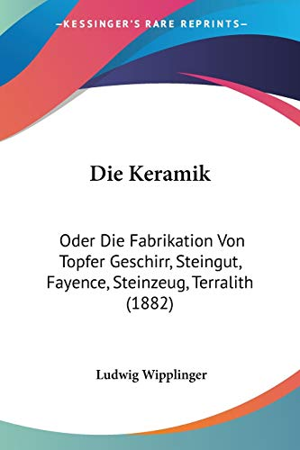 9781120490865: Die Keramik: Oder Die Fabrikation Von Topfer Geschirr, Steingut, Fayence, Steinzeug, Terralith (1882) (German Edition)