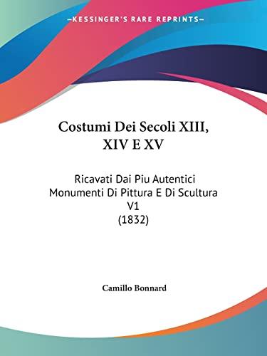9781120501219: Costumi Dei Secoli XIII, XIV E XV: Ricavati Dai Piu Autentici Monumenti Di Pittura E Di Scultura V1 (1832) (Italian Edition)