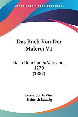 Das Buch Von Der Malerei V1: Nach Dem Codex Vaticanus, 1270 (1882) (German Edition) (9781120512420) by Leonardo Da Vinci; Heinrich Ludwig