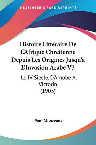 9781120513977: Histoire Litteraire De L'Afrique Chretienne Depuis Les Origines Jusqu'a L'Invasion Arabe V3: Le IV Siecle, D'Arnobe A. Victorin (1903) (French Edition)