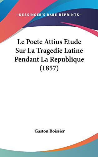 Le Poete Attius Etude Sur la Tragedie Latine Pendant la Republique by Gaston Boissier 2009 Hardcover - Gaston Boissier