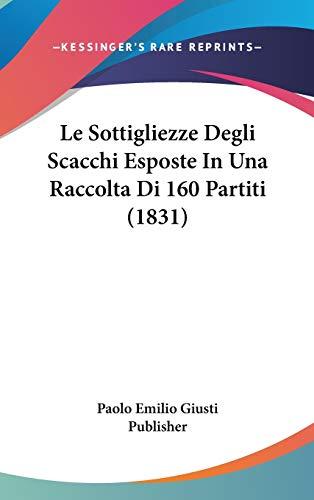 9781120548672: Le Sottigliezze Degli Scacchi Esposte In Una Raccolta Di 160 Partiti (1831) (Italian Edition)
