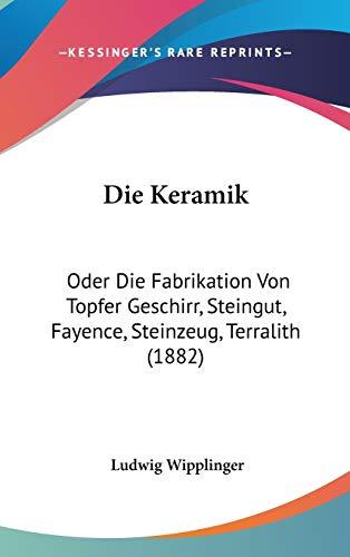 9781120580726: Die Keramik: Oder Die Fabrikation Von Topfer Geschirr, Steingut, Fayence, Steinzeug, Terralith (1882) (German Edition)