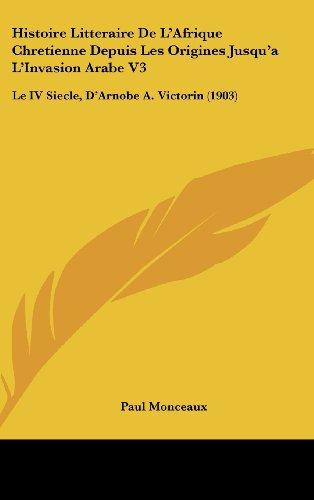 9781120602879: Histoire Litteraire De L'Afrique Chretienne Depuis Les Origines Jusqu'a L'Invasion Arabe V3: Le IV Siecle, D'Arnobe A. Victorin (1903) (French Edition)