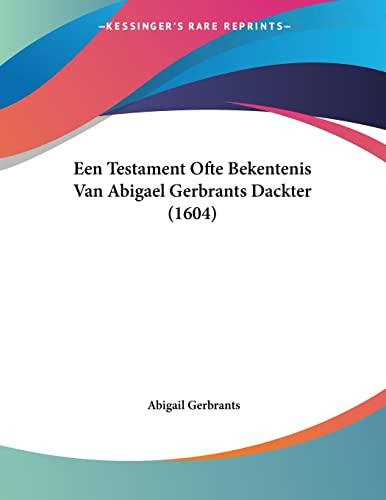 9781120614247: Een Testament Ofte Bekentenis Van Abigael Gerbrants Dackter (1604) (Chinese Edition)