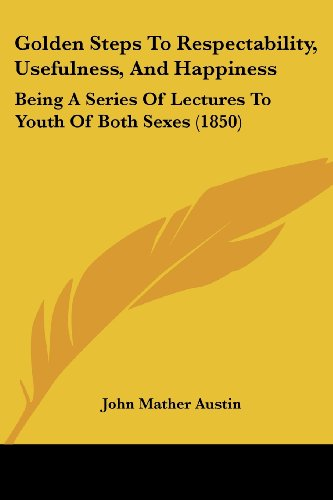 9781120625052: Golden Steps To Respectability, Usefulness, And Happiness: Being A Series Of Lectures To Youth Of Both Sexes (1850)