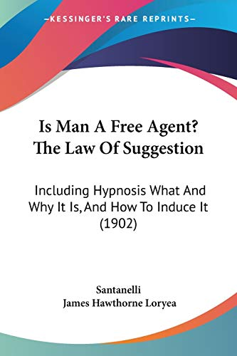 9781120631466: Is Man A Free Agent? The Law Of Suggestion: Including Hypnosis What And Why It Is, And How To Induce It (1902)