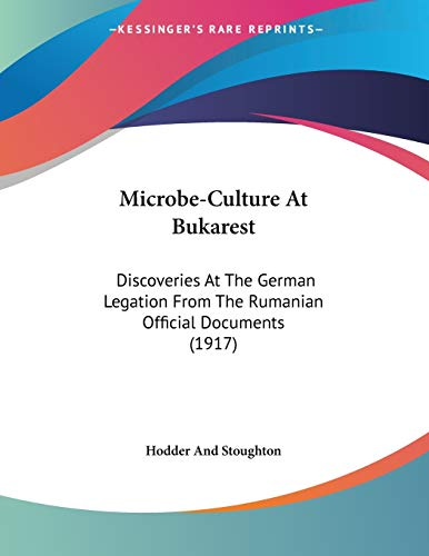 Microbe-Culture At Bukarest: Discoveries At The German Legation From The Rumanian Official Documents (1917) (1120646111) by Hodder And Stoughton