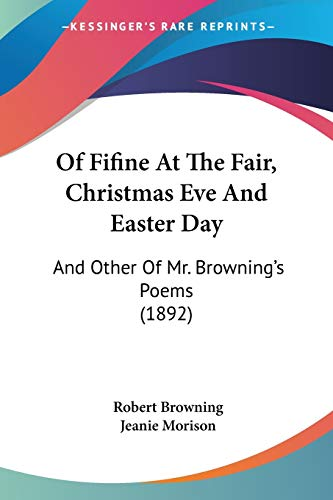 Of Fifine At The Fair, Christmas Eve And Easter Day: And Other Of Mr. Browning's Poems (1892) (9781120660534) by Robert Browning