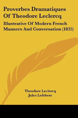9781120683823: Proverbes Dramatiques Of Theodore Leclercq: Illustrative Of Modern French Manners And Conversation (1835)