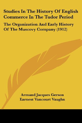 9781120716590: Studies In The History Of English Commerce In The Tudor Period: The Organization And Early History Of The Muscovy Company (1912)