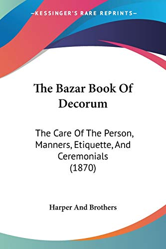 9781120727954: The Bazar Book Of Decorum: The Care Of The Person, Manners, Etiquette, And Ceremonials (1870)