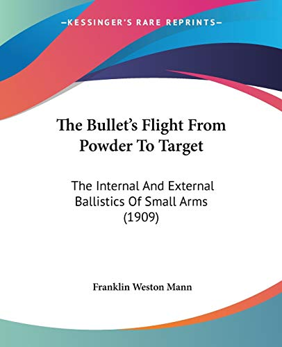 9781120732101: The Bullet's Flight From Powder To Target: The Internal And External Ballistics Of Small Arms (1909)