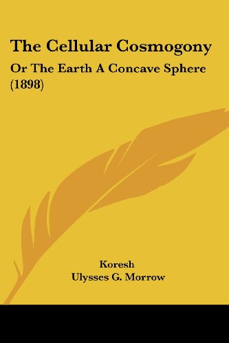 9781120734266: The Cellular Cosmogony: Or The Earth A Concave Sphere (1898)