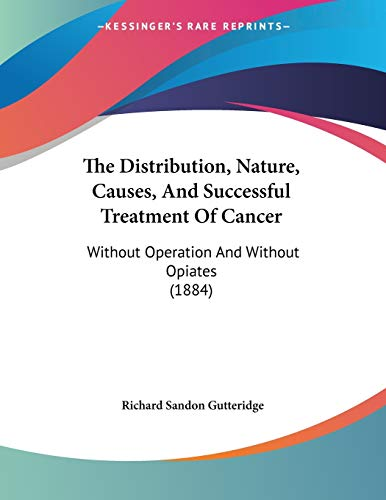 9781120743763: The Distribution, Nature, Causes, And Successful Treatment Of Cancer: Without Operation And Without Opiates (1884)