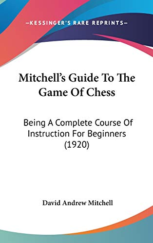 9781120772664: Mitchell's Guide To The Game Of Chess: Being A Complete Course Of Instruction For Beginners (1920)