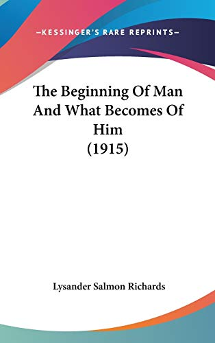 9781120774699: The Beginning Of Man And What Becomes Of Him (1915)