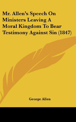 Mr. Allen's Speech On Ministers Leaving A Moral Kingdom To Bear Testimony Against Sin (1847) (1120777232) by Allen, George