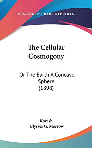 9781120802361: The Cellular Cosmogony: Or The Earth A Concave Sphere (1898)