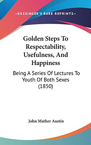 9781120806093: Golden Steps To Respectability, Usefulness, And Happiness: Being A Series Of Lectures To Youth Of Both Sexes (1850)