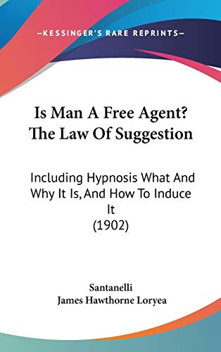 9781120807816: Is Man A Free Agent? The Law Of Suggestion: Including Hypnosis What And Why It Is, And How To Induce It (1902)