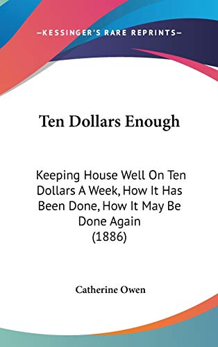 9781120814920: Ten Dollars Enough: Keeping House Well On Ten Dollars A Week, How It Has Been Done, How It May Be Done Again (1886)