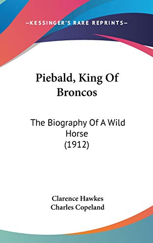 Piebald, King Of Broncos: The Biography Of A Wild Horse (1912) (9781120817921) by Hawkes, Clarence