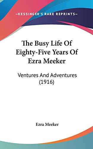 9781120837714: The Busy Life Of Eighty-Five Years Of Ezra Meeker: Ventures And Adventures (1916)