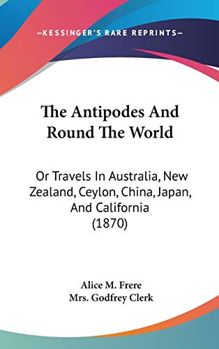 9781120849847: The Antipodes and Round the World: Or Travels in Australia, New Zealand, Ceylon, China, Japan, and California (1870)