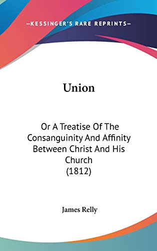 9781120854988: Union: Or A Treatise Of The Consanguinity And Affinity Between Christ And His Church (1812)