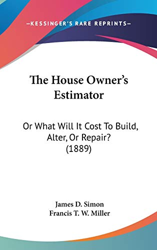 9781120856074: The House Owner's Estimator: Or What Will It Cost To Build, Alter, Or Repair? (1889)